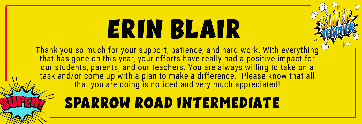 Erin Blair_SRI - Thank you so much for your support, patience, and hard work. With everything that has gone on this year, your efforts have really had a positive impact for our students, parents, and our teachers. You are always willing to take on a task and/or come up with a plan to make a difference. Please know that all that you are doing is noticed and very much appreciated!