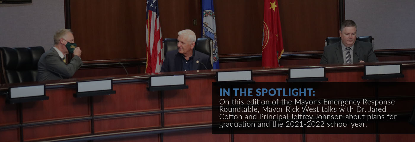 In the spotlight: On this edition of the Mayor's Emergency Response Roundtable, Mayor Rick West talks with Dr. Jared Cotton and Principal Jeffrey Johnson about plans for graduation and the 2021-2022 school year.