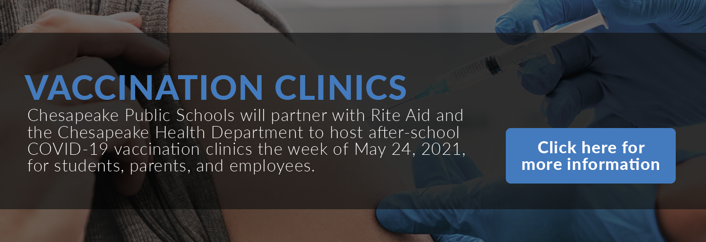 Vaccination Clinics: Chesapeake Public Schools will partner with Rite Aid and the Chesapeake Health Department to host after-school COVID-19 vaccination clinics the week of May 24, 2021, for students, parents, and employees.