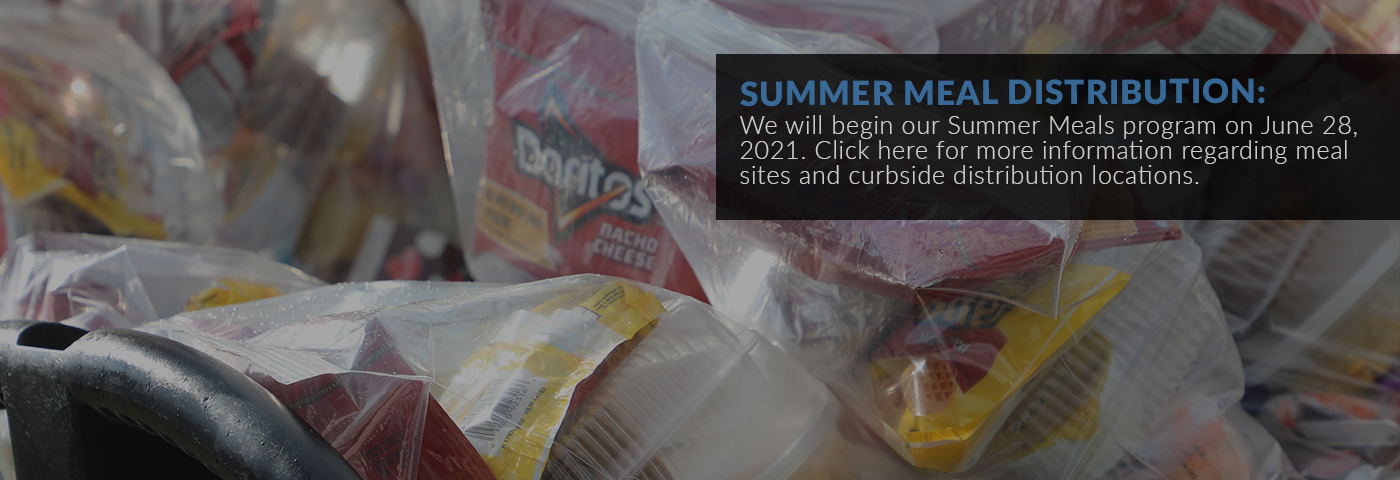 Summer Meal Distribution: We will begin our Summer Meals program on June 28, 2021. Click here for more information regarding meal sites and curbside distribution locations.